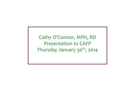 Cathy O'Connor, MPH, RD Presentation to CAFP Thursday January 30 th, 2014.
