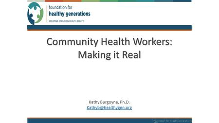 Foundation for Healthy Generations 2014 Community Health Workers: Making it Real Kathy Burgoyne, Ph.D.