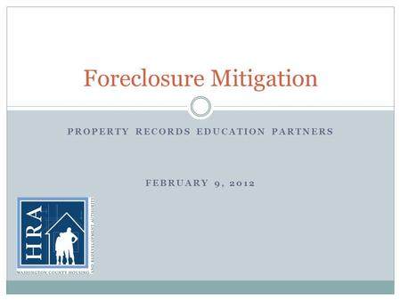 PROPERTY RECORDS EDUCATION PARTNERS FEBRUARY 9, 2012 Foreclosure Mitigation.