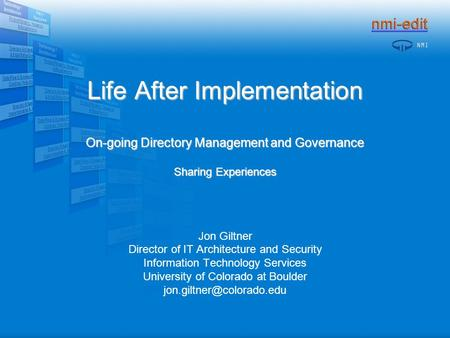 Life After Implementation On-going Directory Management and Governance Sharing Experiences Jon Giltner Director of IT Architecture and Security Information.