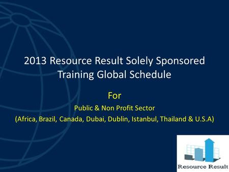 2013 Resource Result Solely Sponsored Training Global Schedule For Public & Non Profit Sector (Africa, Brazil, Canada, Dubai, Dublin, Istanbul, Thailand.