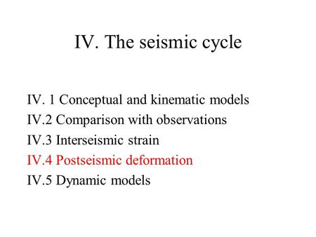 IV. The seismic cycle IV. 1 Conceptual and kinematic models IV.2 Comparison with observations IV.3 Interseismic strain IV.4 Postseismic deformation IV.5.