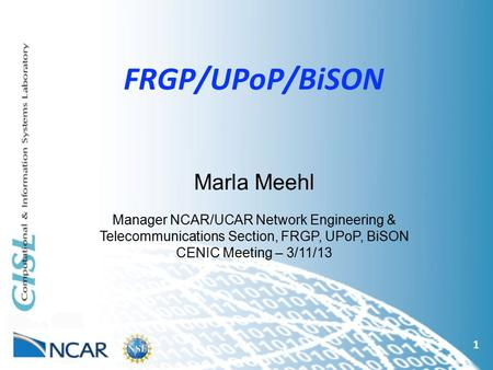 FRGP/UPoP/BiSON 1 Marla Meehl Manager NCAR/UCAR Network Engineering & Telecommunications Section, FRGP, UPoP, BiSON CENIC Meeting – 3/11/13.