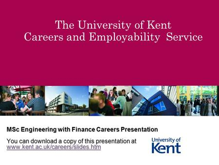 The University of Kent Careers and Employability Service MSc Engineering with Finance Careers Presentation You can download a copy of this presentation.