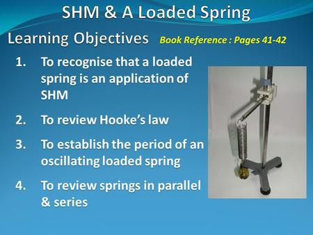 1.To recognise that a loaded spring is an application of SHM 2.To review Hooke's law 3.To establish the period of an oscillating loaded spring 4.To review.