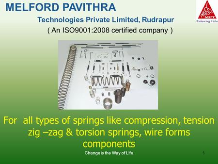 Change is the Way of Life1 For all types of springs like compression, tension zig –zag & torsion springs, wire forms components MELFORD PAVITHRA Technologies.