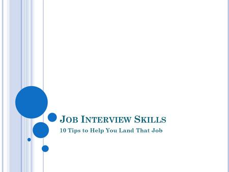 J OB I NTERVIEW S KILLS 10 Tips to Help You Land That Job.