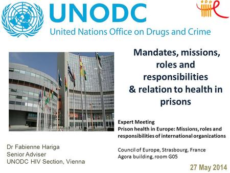 Dr Fabienne Hariga Senior Adviser UNODC HIV Section, Vienna 27 May 2014 Mandates, missions, roles and responsibilities & relation to health in prisons.