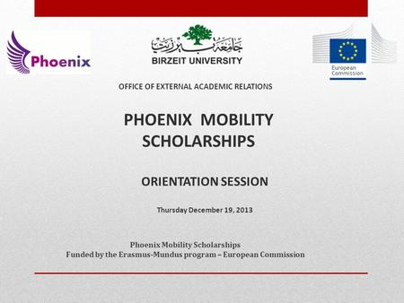 ORIENTATION SESSION Thursday December 19, 2013 PHOENIX MOBILITY SCHOLARSHIPS OFFICE OF EXTERNAL ACADEMIC RELATIONS Phoenix Mobility Scholarships Funded.