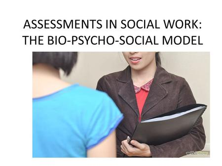 ASSESSMENTS IN SOCIAL WORK: THE BIO-PSYCHO-SOCIAL MODEL
