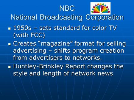 "NBC National Broadcasting Corporation 1950s – sets standard for color TV (with FCC) 1950s – sets standard for color TV (with FCC) Creates ""magazine"" format."