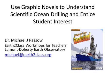 Use Graphic Novels to Understand Scientific Ocean Drilling and Entice Student Interest Dr. Michael J Passow Earth2Class Workshops for Teachers Lamont-Doherty.