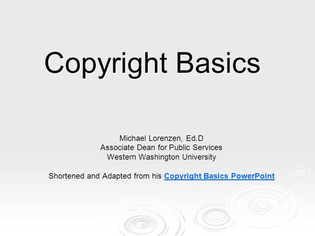 Copyright Basics Michael Lorenzen, Ed.D Associate Dean for Public Services Western Washington University Shortened and Adapted from his Shortened and Adapted.