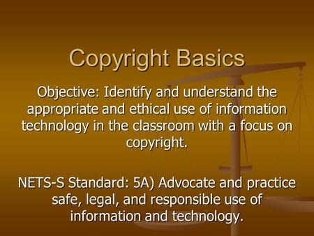 Objective: Identify and understand the appropriate and ethical use of information technology in the classroom with a focus on copyright. NETS-S Standard: