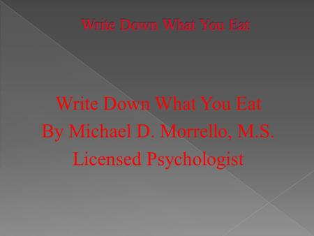 Write Down What You Eat By Michael D. Morrello, M.S. Licensed Psychologist.