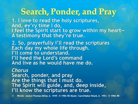 1. I love to read the holy scriptures, And, ev'ry time I do, I feel the Spirit start to grow within my heart— A testimony that they're true. 2. So, prayerfully.