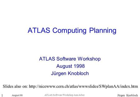 August 98 1 Jürgen Knobloch ATLAS Software Workshop Ann Arbor ATLAS Computing Planning ATLAS Software Workshop August 1998 Jürgen Knobloch Slides also.