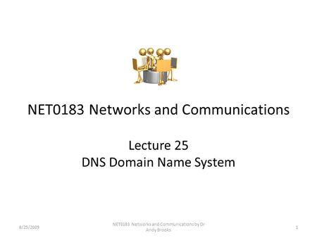 NET0183 Networks and Communications Lecture 25 DNS Domain Name System 8/25/20091 NET0183 Networks and Communications by Dr Andy Brooks.