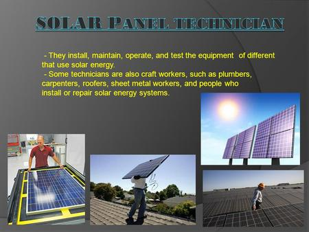 - They install, maintain, operate, and test the equipment of different that use solar energy. - Some technicians are also craft workers, such as plumbers,