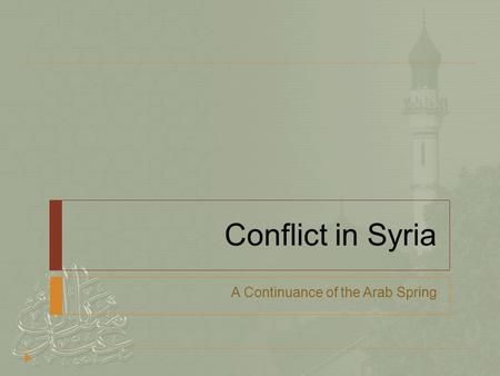 Conflict in Syria A Continuance of the Arab Spring.