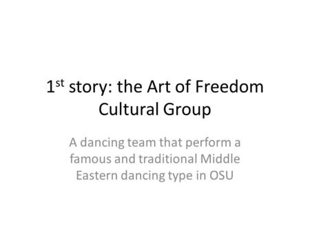 1 st story: the Art of Freedom Cultural Group A dancing team that perform a famous and traditional Middle Eastern dancing type in OSU.