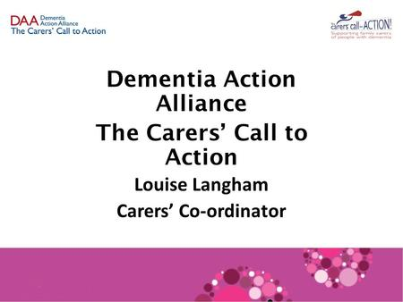 Dementia Action Alliance The Carers' Call to Action Louise Langham Carers' Co-ordinator.