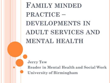 F AMILY MINDED PRACTICE – DEVELOPMENTS IN ADULT SERVICES AND MENTAL HEALTH Jerry Tew Reader in Mental Health and Social Work University of Birmingham.