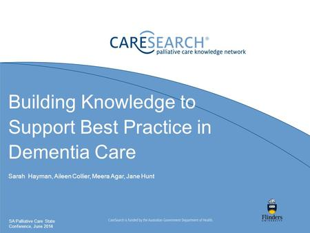 Building Knowledge to Support Best Practice in Dementia Care Sarah Hayman, Aileen Collier, Meera Agar, Jane Hunt SA Palliative Care State Conference, June.