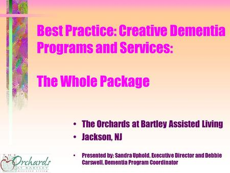 Best Practice: Creative Dementia Programs and Services: The Whole Package The Orchards at Bartley Assisted Living Jackson, NJ Presented by: Sandra Uphold,