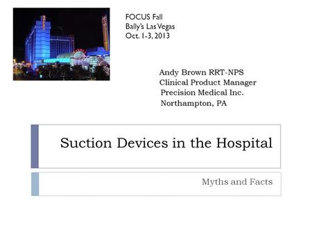 Suction Devices in the Hospital Myths and Facts FOCUS Fall Bally's Las Vegas Oct. 1-3, 2013 Andy Brown RRT-NPS Clinical Product Manager Precision Medical.
