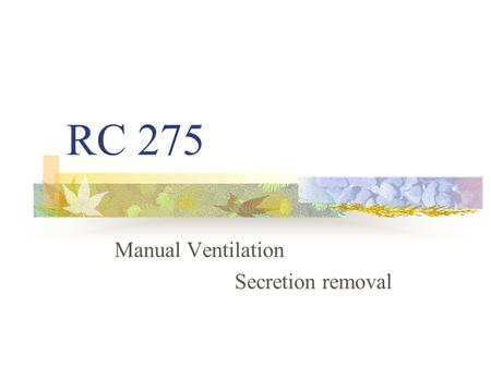 RC 275 Manual Ventilation Secretion removal The ABCs of Life: Airway,Breathing, & Circulation The Respiratory Care Practitioner enables all three!