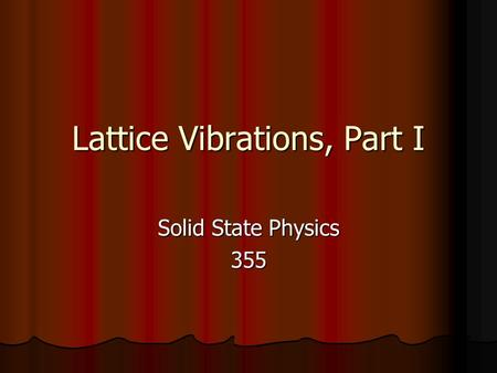 Lattice Vibrations, Part I Solid State Physics 355.