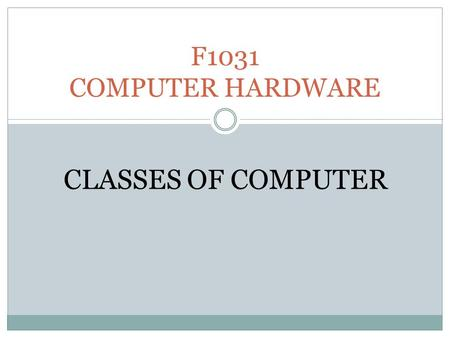 F1031 COMPUTER HARDWARE CLASSES OF COMPUTER. Classes of computer Mainframe Minicomputer Microcomputer Portable is a high-performance computer used for.