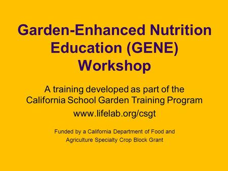 Garden-Enhanced Nutrition Education (GENE) Workshop A training developed as part of the California School Garden Training Program www.lifelab.org/csgt.