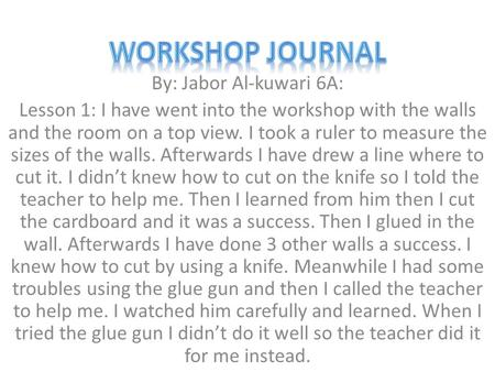 By: Jabor Al-kuwari 6A: Lesson 1: I have went into the workshop with the walls and the room on a top view. I took a ruler to measure the sizes of the walls.