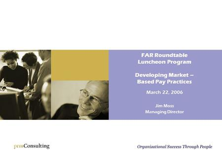 FAR Roundtable Luncheon Program Developing Market – Based Pay Practices March 22, 2006 Jim Moss Managing Director.
