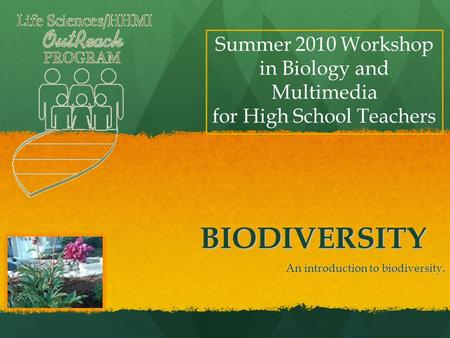 BIODIVERSITY An introduction to biodiversity. Summer 2010 Workshop in Biology and Multimedia for High School Teachers.