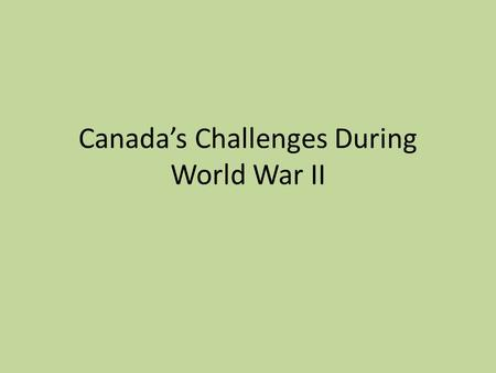 Canada's Challenges During World War II. Training an army, navy air Force Like in WW I, Canada had no large army Even Britain and France had reduced their.