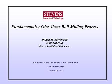 Fundamentals of the Shear Roll Milling Process Dilhan M. Kalyon and Halil Gevgilili Stevens Institute of Technology 12 th Extruder and Continuous Mixer.