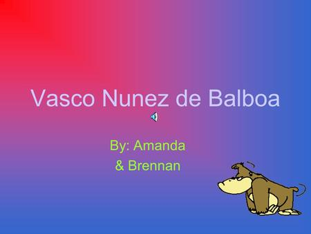 Vasco Nunez de Balboa By: Amanda & Brennan Balboa was born Balboa was born in Jerez de los Caballeros Spain. The year he was born was in 1475.