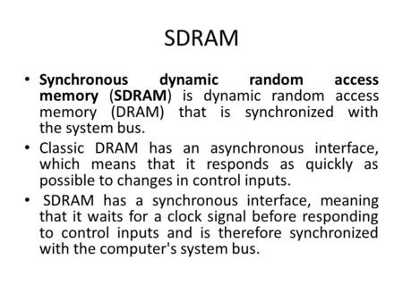 SDRAM Synchronous dynamic random access memory (SDRAM) is dynamic random access memory (DRAM) that is synchronized with the system bus. Classic DRAM has.