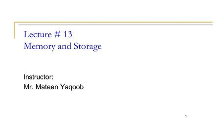 Lecture # 13 Memory and Storage Instructor: Mr. Mateen Yaqoob 1.