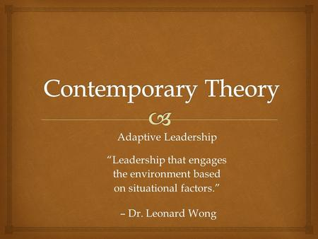 "Adaptive Leadership ""Leadership that engages the environment based on situational factors."" – Dr. Leonard Wong – Dr. Leonard Wong."