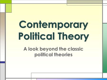 Contemporary Political Theory A look beyond the classic political theories.