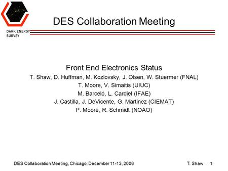 DES Collaboration Meeting, Chicago, December 11-13, 2006 T. Shaw1 DES Collaboration Meeting Front End Electronics Status T. Shaw, D. Huffman, M. Kozlovsky,