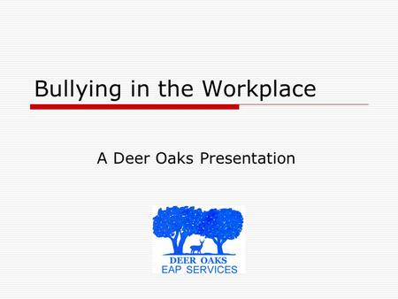 Bullying in the Workplace A Deer Oaks Presentation.