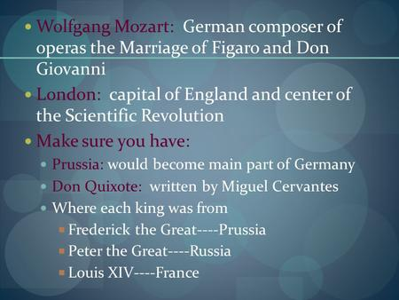 Wolfgang Mozart: German composer of operas the Marriage of Figaro and Don Giovanni London: capital of England and center of the Scientific Revolution Make.