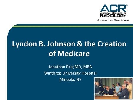 Lyndon B. Johnson & the Creation of Medicare Jonathan Flug MD, MBA Winthrop University Hospital Mineola, NY.
