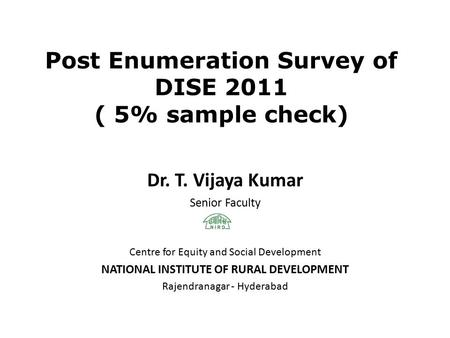 Post Enumeration Survey of DISE 2011 ( 5% sample check) Dr. T. Vijaya Kumar Senior Faculty Centre for Equity and Social Development NATIONAL INSTITUTE.
