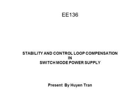 EE136 STABILITY AND CONTROL LOOP COMPENSATION IN SWITCH MODE POWER SUPPLY Present By Huyen Tran.